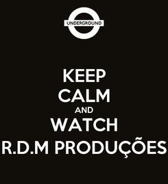 Poster: KEEP CALM AND WATCH R.D.M PRODUÇÕES