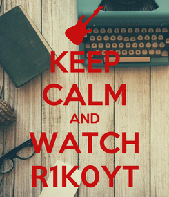Poster: KEEP CALM AND WATCH R1K0YT