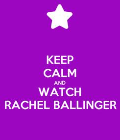 Poster: KEEP CALM AND WATCH RACHEL BALLINGER