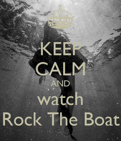 Poster: KEEP CALM AND watch Rock The Boat