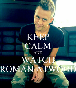 Poster: KEEP CALM AND WATCH ROMAN ATWOOD