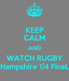 Poster: KEEP CALM AND WATCH RUGBY Hampshire 1/4 Final,