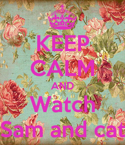 Poster: KEEP CALM AND Watch Sam and cat
