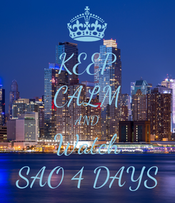 Poster: KEEP CALM AND Watch SAO 4 DAYS
