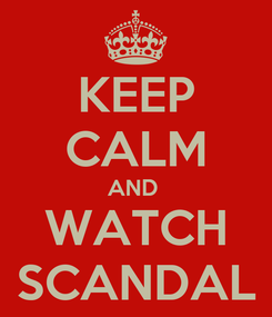 Poster: KEEP CALM AND  WATCH SCANDAL