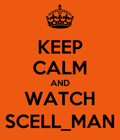 Poster: KEEP CALM AND WATCH SCELL_MAN