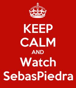 Poster: KEEP CALM AND Watch SebasPiedra