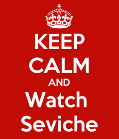 Poster: KEEP CALM AND Watch  Seviche