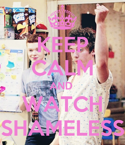 Poster: KEEP CALM AND  WATCH SHAMELESS