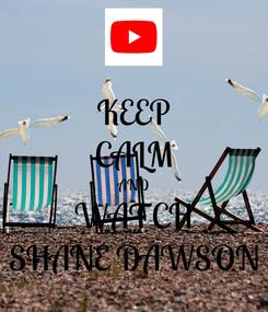Poster: KEEP CALM AND WATCH SHANE DAWSON