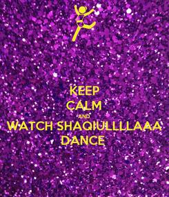 Poster: KEEP CALM AND WATCH SHAQIULLLLAAA DANCE
