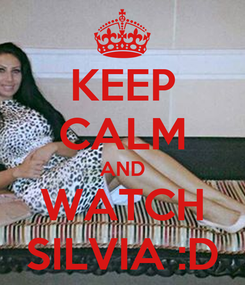 Poster: KEEP CALM AND WATCH SILVIA :D