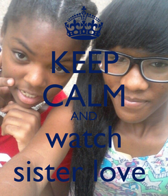 Poster: KEEP CALM AND watch sister love