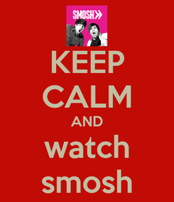 Poster: KEEP CALM AND watch smosh