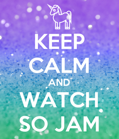 Poster: KEEP CALM AND WATCH SO JAM