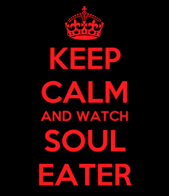 Poster: KEEP CALM AND WATCH SOUL EATER