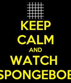 Poster: KEEP CALM AND WATCH  SPONGEBOB