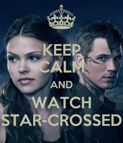 Poster: KEEP CALM AND WATCH STAR-CROSSED