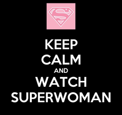 Poster: KEEP CALM AND WATCH SUPERWOMAN