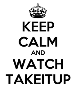 Poster: KEEP CALM AND WATCH TAKEITUP