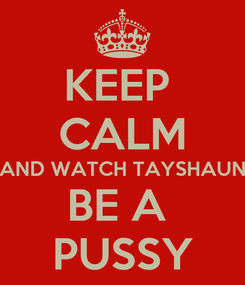 Poster: KEEP  CALM AND WATCH TAYSHAUN BE A  PUSSY
