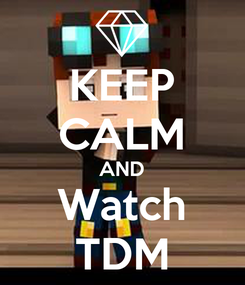 Poster: KEEP CALM AND Watch TDM