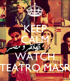 Poster: KEEP CALM AND WATCH TEATRO MASR