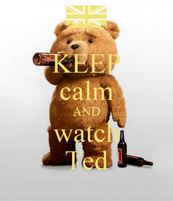 Poster: KEEP calm AND watch Ted