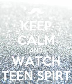 Poster: KEEP CALM AND WATCH TEEN SPIRT