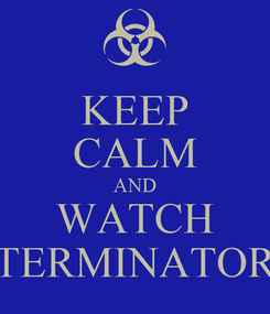 Poster: KEEP CALM AND WATCH TERMINATOR