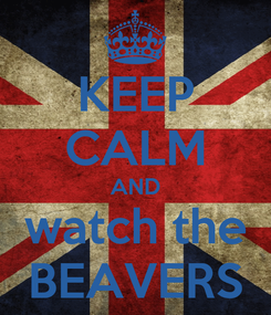 Poster: KEEP CALM AND watch the BEAVERS