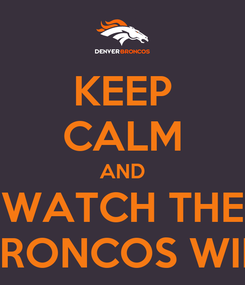 Poster: KEEP CALM AND WATCH THE BRONCOS WIN