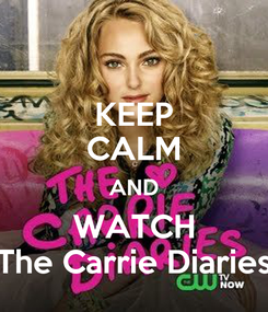 Poster: KEEP CALM AND WATCH The Carrie Diaries