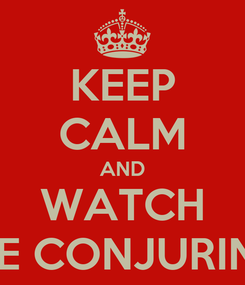 Poster: KEEP CALM AND WATCH THE CONJURING