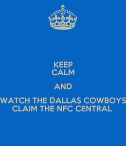 Poster: KEEP CALM AND WATCH THE DALLAS COWBOYS CLAIM THE NFC CENTRAL