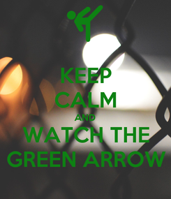 Poster: KEEP CALM AND WATCH THE GREEN ARROW