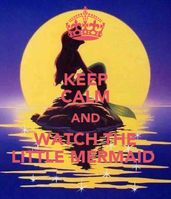 Poster: KEEP CALM AND WATCH THE LITTLE MERMAID
