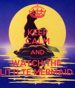 Poster: KEEP CALM AND WATCH THE  LITTLTE MERMAID