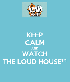Poster: KEEP CALM AND WATCH THE LOUD HOUSE™