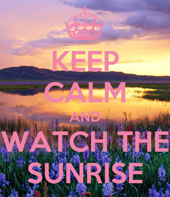 Poster: KEEP CALM AND WATCH THE SUNRISE