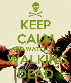 Poster: KEEP CALM AND WATCH THE  WALKING DEAD