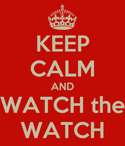 Poster: KEEP CALM AND WATCH the WATCH