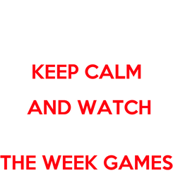 Poster:  KEEP CALM  AND WATCH  THE WEEK GAMES