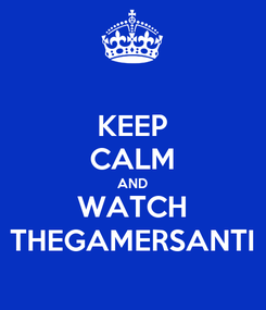 Poster: KEEP CALM AND WATCH THEGAMERSANTI