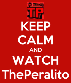 Poster: KEEP CALM AND WATCH ThePeralito