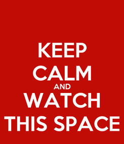 Poster: KEEP CALM AND WATCH THIS SPACE