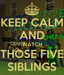 Poster: KEEP CALM AND WATCH THOSE FIVE SIBLINGS