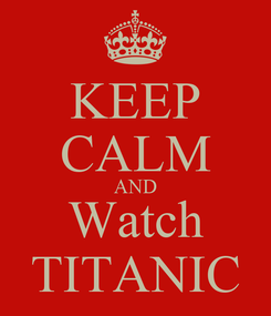Poster: KEEP CALM AND Watch TITANIC
