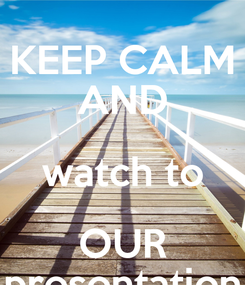 Poster: KEEP CALM AND watch to OUR presentation