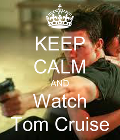 Poster: KEEP CALM AND Watch Tom Cruise